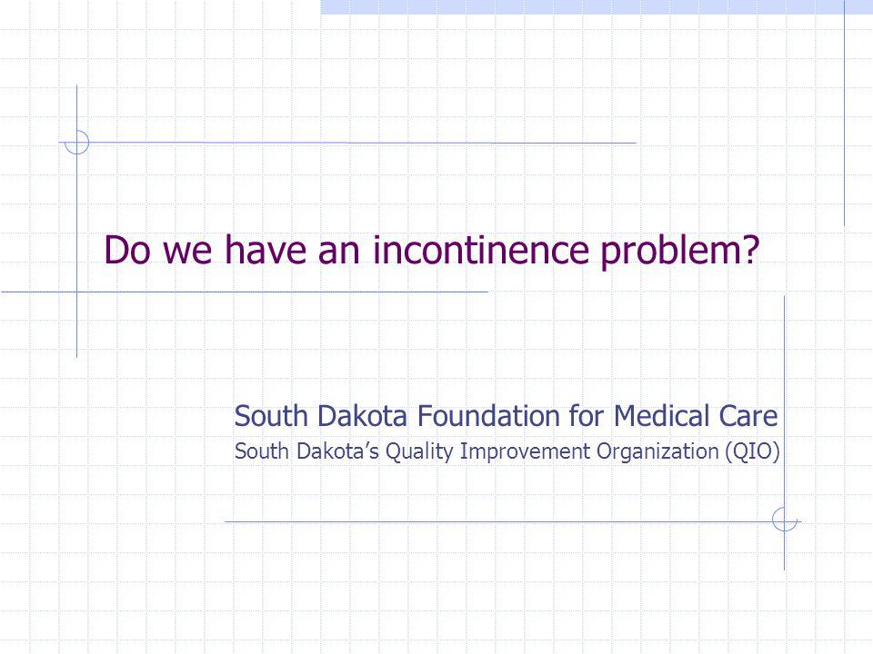 Do we have an incontinence problem? South Dakota Foundation for Medical Care South Dakotas Quality Improvement Organization (QIO)