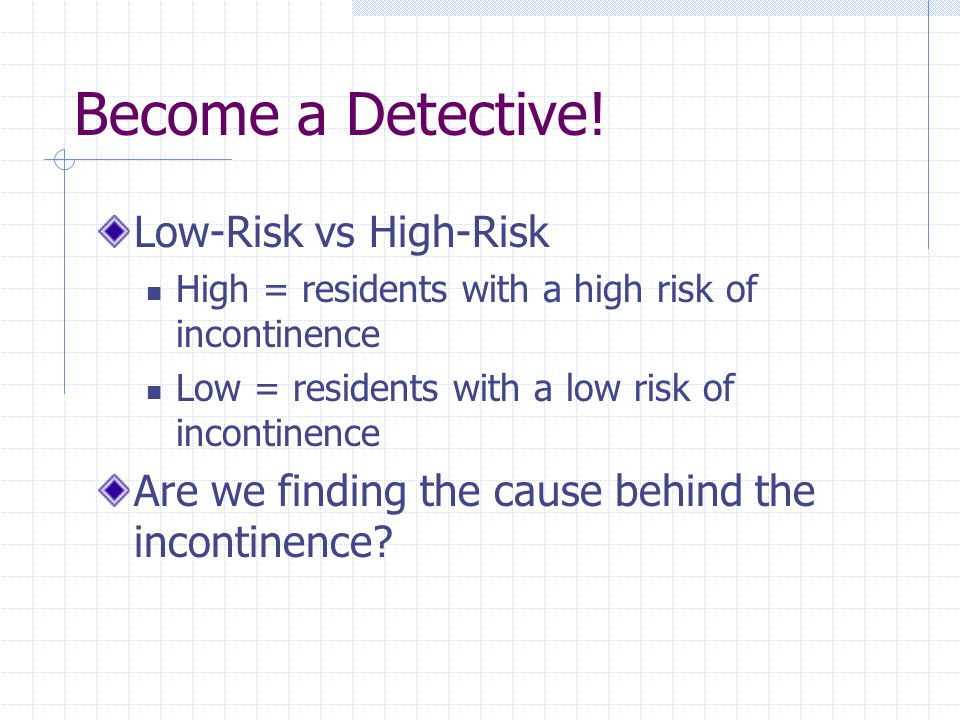 Become a Detective! Low-Risk vs High-Risk High = residents with a high risk of incontinence Low = residents with a low risk of incontinence Are we fin