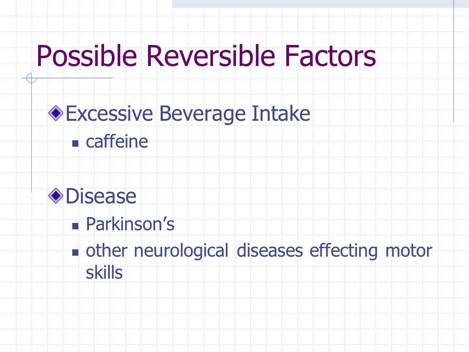 Possible Reversible Factors Excessive Beverage Intake caffeine Disease Parkinsons other neurological diseases effecting motor skills