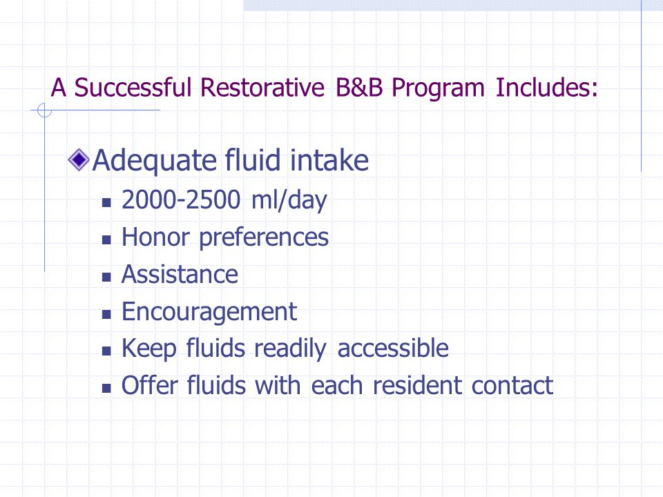 A Successful Restorative B&B Program Includes: Adequate fluid intake 2000-2500 ml/day Honor preferences Assistance Encouragement Keep fluids readily a