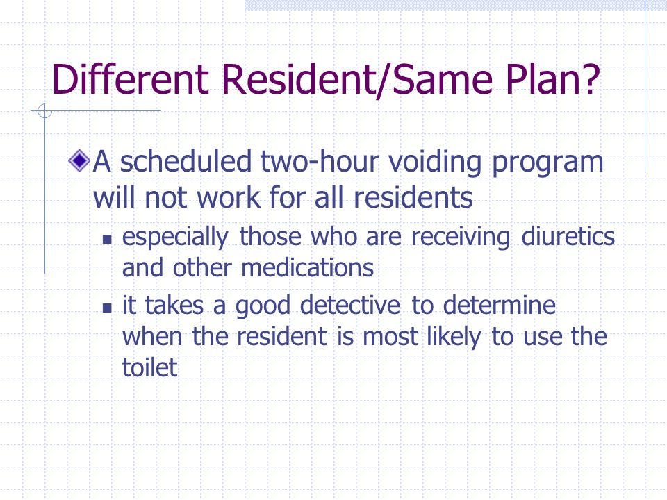 Different Resident/Same Plan? A scheduled two-hour voiding program will not work for all residents especially those who are receiving diuretics and ot