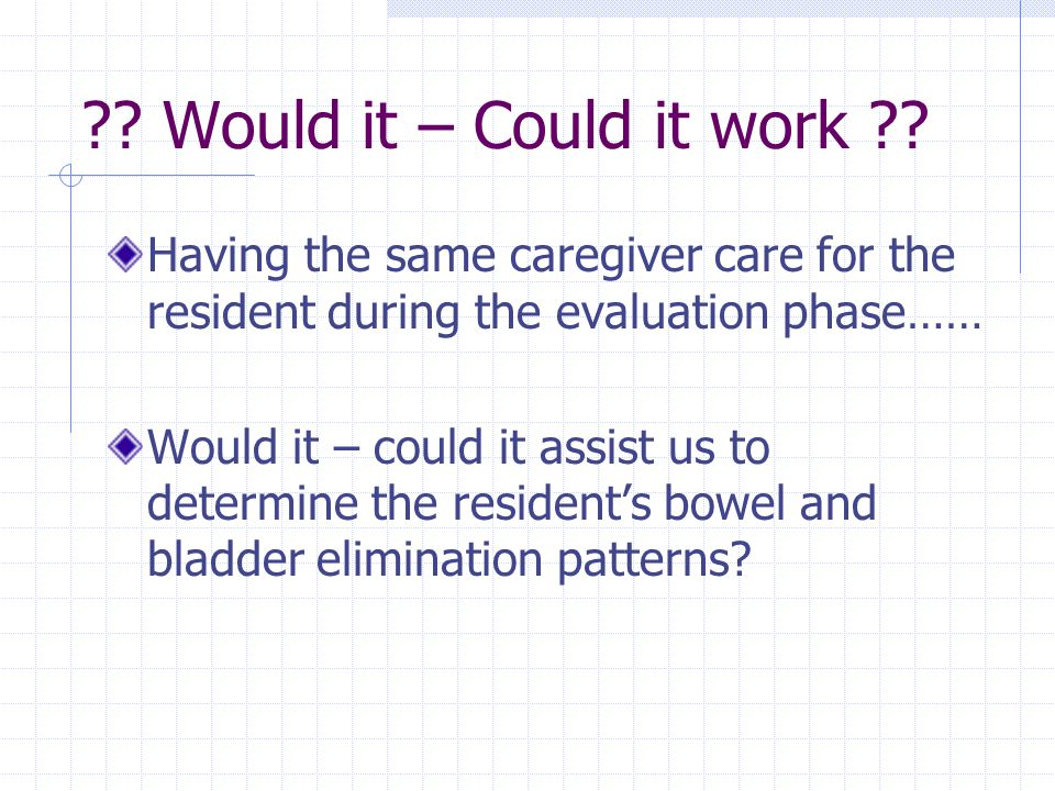 ?? Would it – Could it work ?? Having the same caregiver care for the resident during the evaluation phase…… Would it – could it assist us to determin