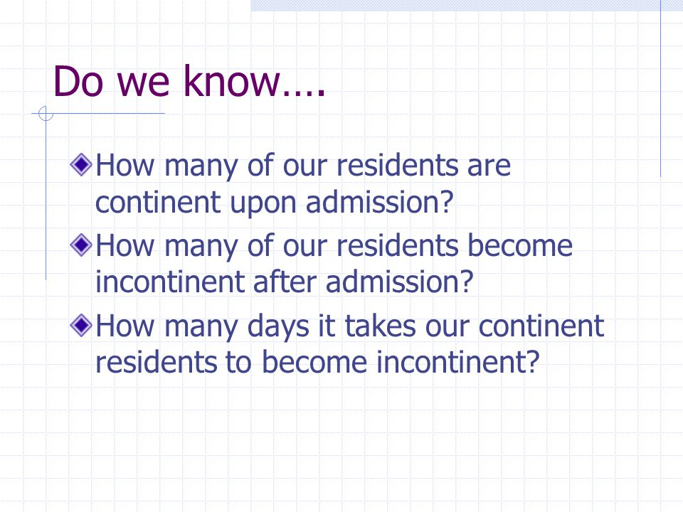 Do we know…. How many of our residents are continent upon admission? How many of our residents become incontinent after admission? How many days it ta