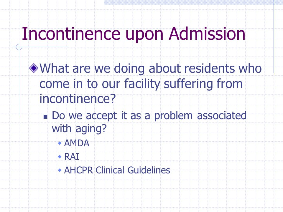Incontinence upon Admission What are we doing about residents who come in to our facility suffering from incontinence? Do we accept it as a problem as