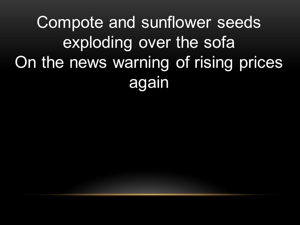 Compote and sunflower seeds exploding over the sofa On the news warning of rising prices again