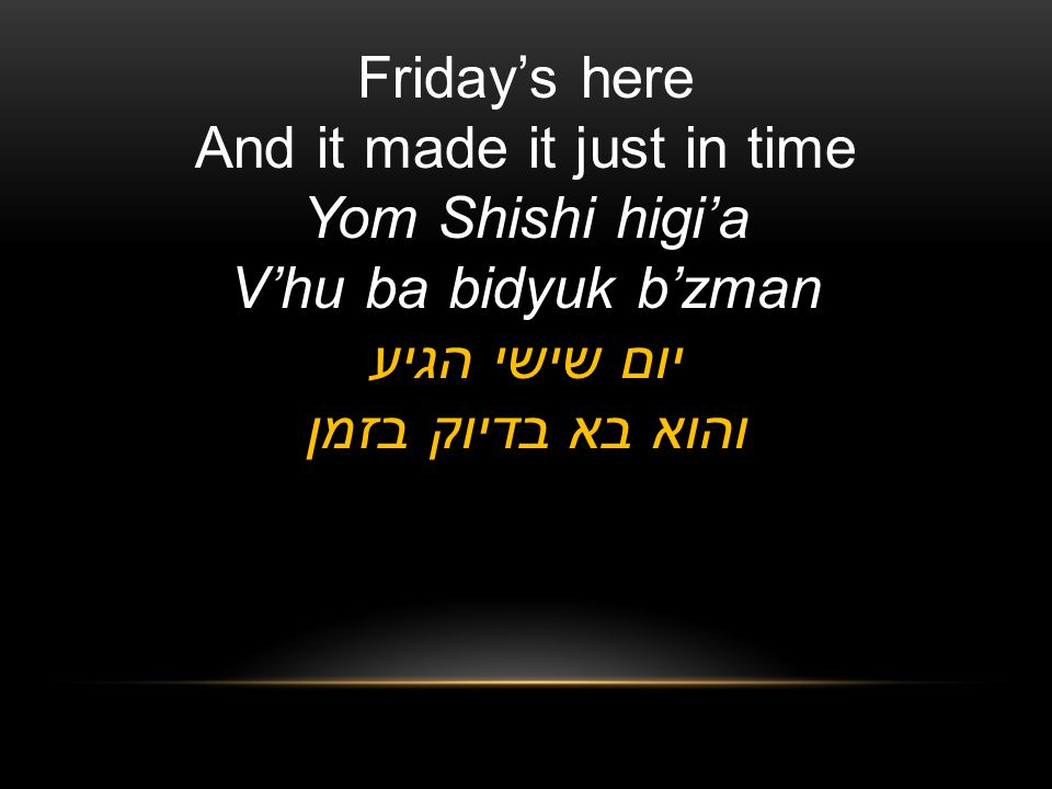 Fridays here And it made it just in time Yom Shishi higia Vhu ba bidyuk bzman יום שישי הגיע והוא בא בדיוק בזמן