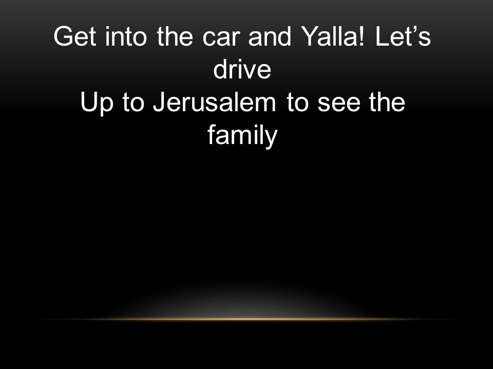 Get into the car and Yalla! Lets drive Up to Jerusalem to see the family
