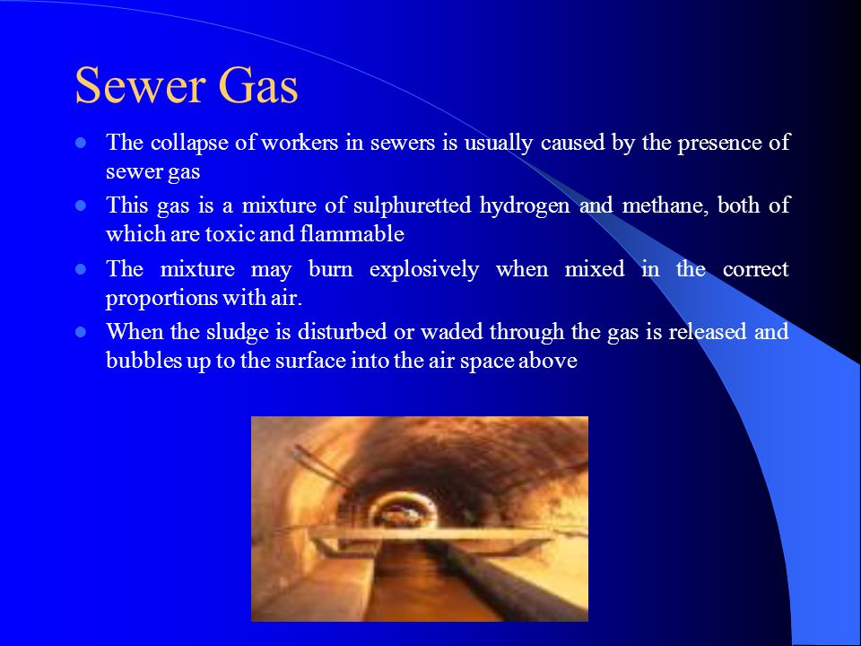 Sewer Gas The collapse of workers in sewers is usually caused by the presence of sewer gas This gas is a mixture of sulphuretted hydrogen and methane,