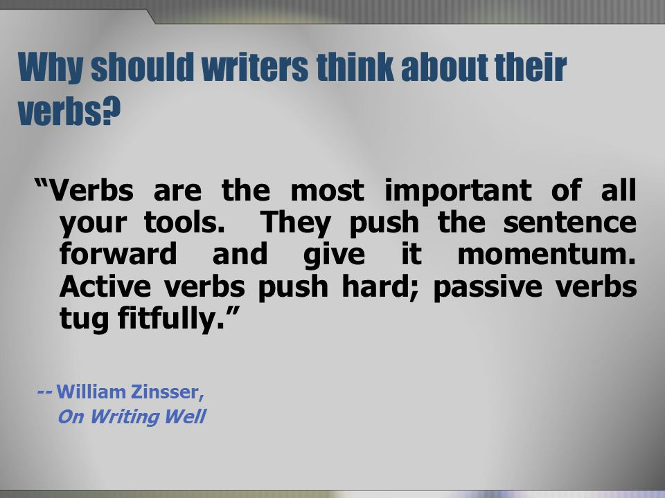 Why should writers think about their verbs.Verbs are the most important of all your tools.