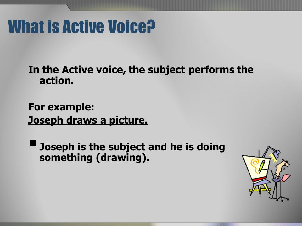 What is Active Voice.In the Active voice, the subject performs the action.