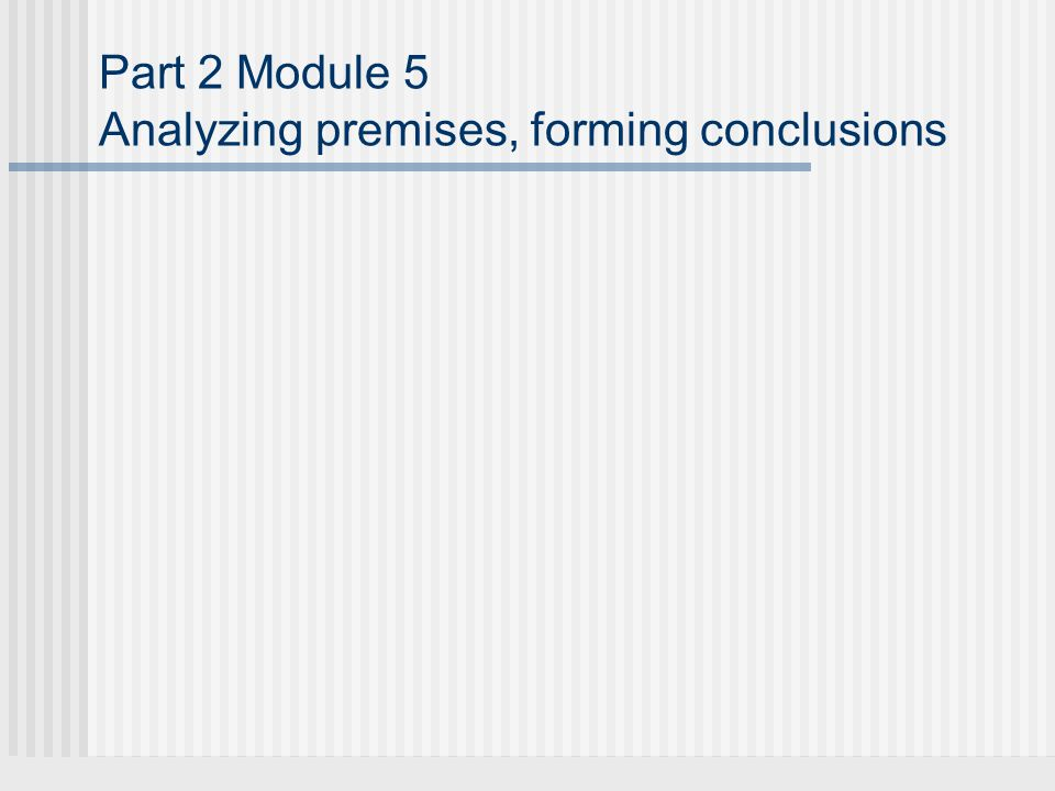 Part 2 Module 5 Analyzing premises, forming conclusions