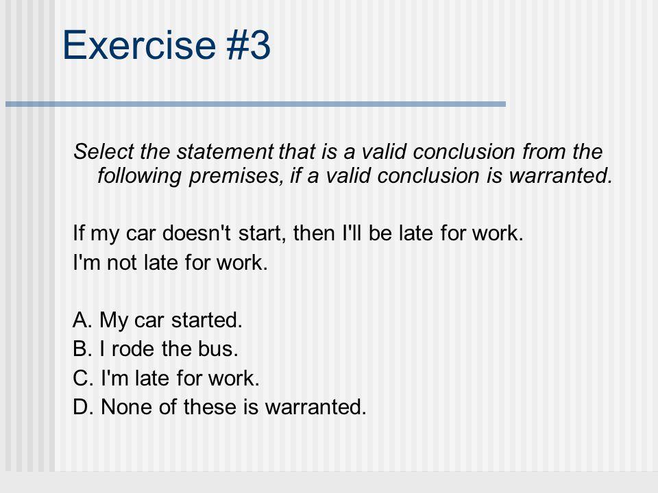 Exercise #3 Select the statement that is a valid conclusion from the following premises, if a valid conclusion is warranted. If my car doesn't start,