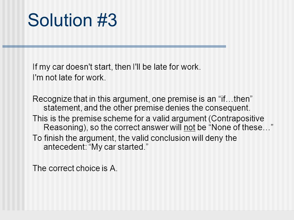 Solution #3 If my car doesn't start, then I'll be late for work. I'm not late for work. Recognize that in this argument, one premise is an if…then sta