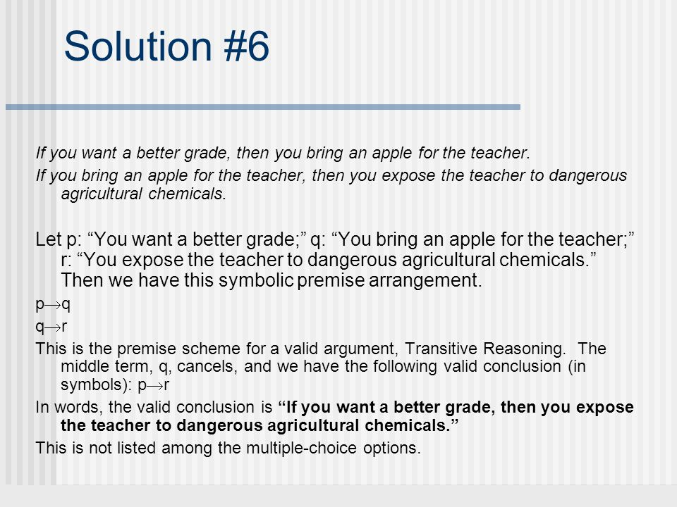 Solution #6 If you want a better grade, then you bring an apple for the teacher. If you bring an apple for the teacher, then you expose the teacher to