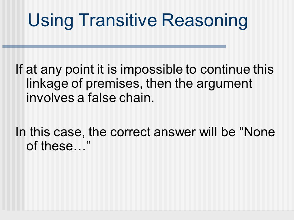 Using Transitive Reasoning If at any point it is impossible to continue this linkage of premises, then the argument involves a false chain. In this ca