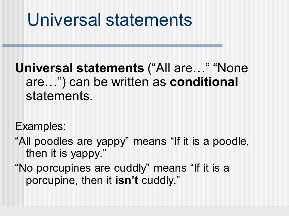 Universal statements Universal statements (All are… None are…) can be written as conditional statements. Examples: All poodles are yappy means If it i