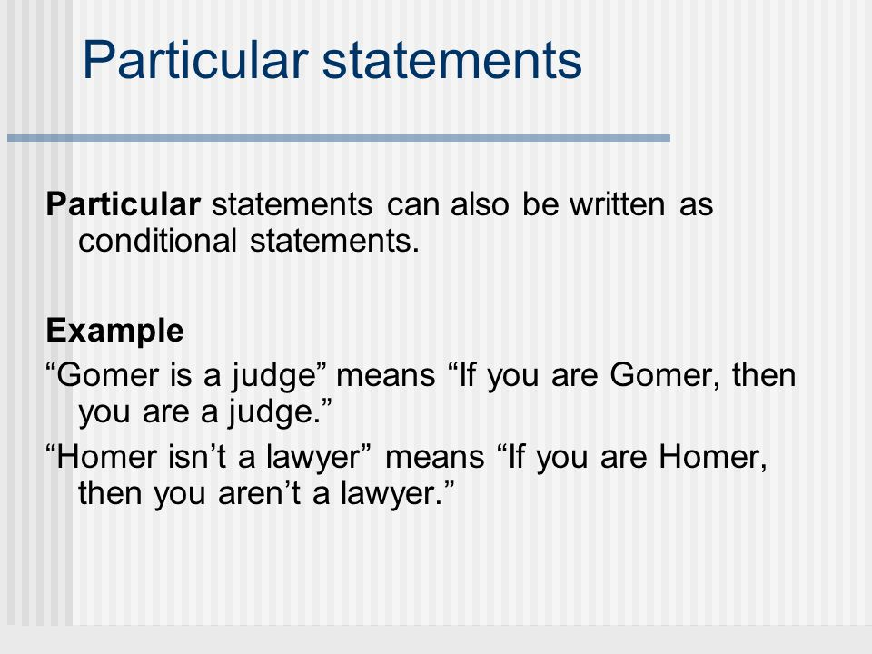 Particular statements Particular statements can also be written as conditional statements. Example Gomer is a judge means If you are Gomer, then you a