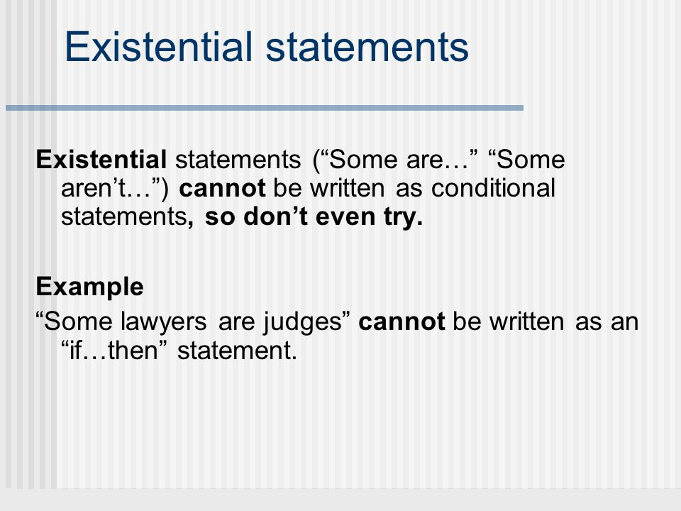 Existential statements Existential statements (Some are… Some arent…) cannot be written as conditional statements, so dont even try. Example Some lawy