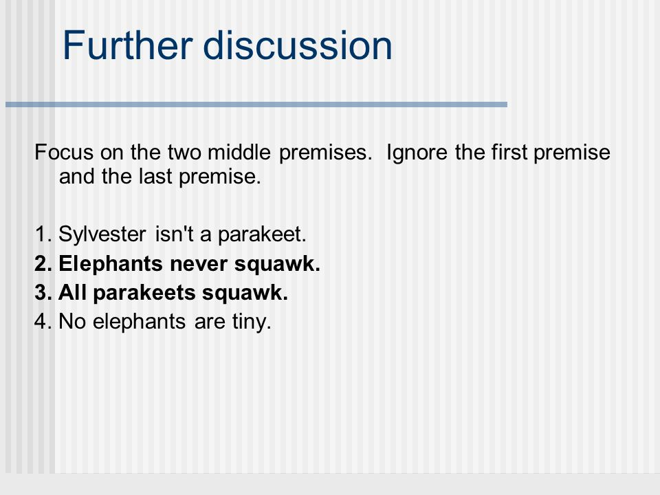 Further discussion Focus on the two middle premises. Ignore the first premise and the last premise. 1. Sylvester isn't a parakeet. 2. Elephants never