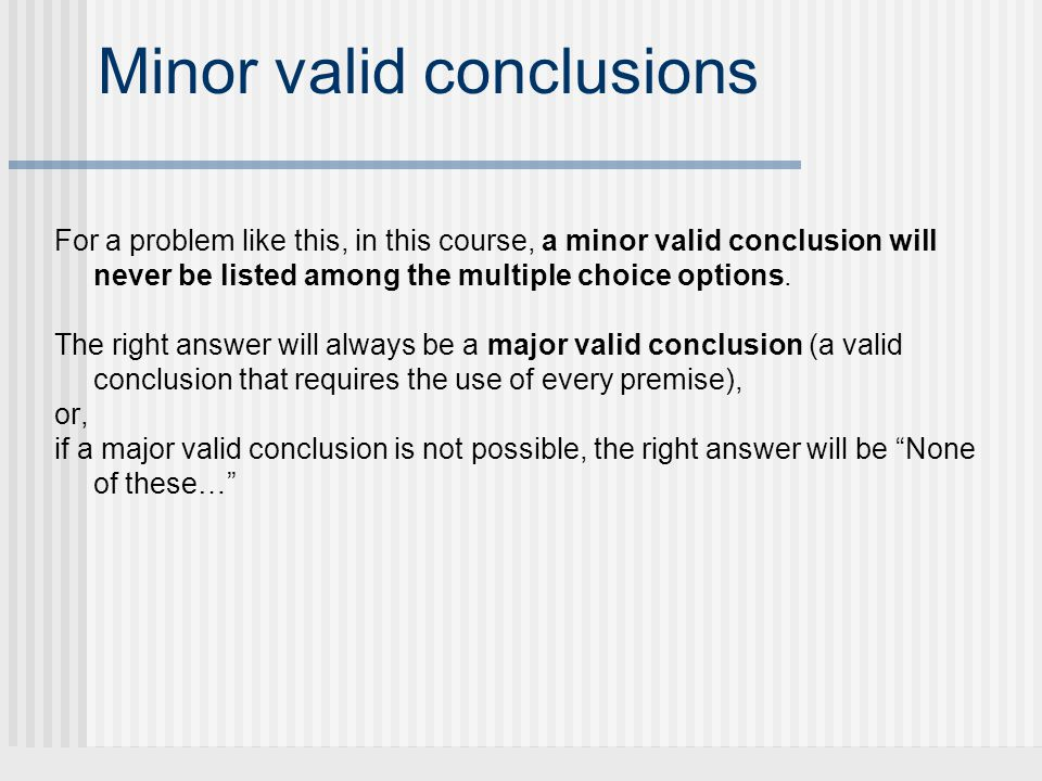 Minor valid conclusions For a problem like this, in this course, a minor valid conclusion will never be listed among the multiple choice options. The