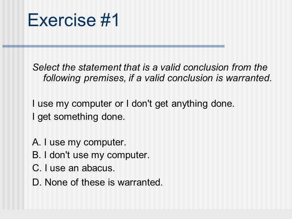 Exercise #1 Select the statement that is a valid conclusion from the following premises, if a valid conclusion is warranted. I use my computer or I do