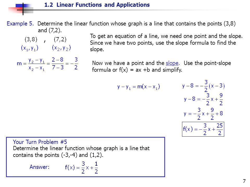 1.2 Linear Functions and Applications 7 To get an equation of a line, we need one point and the slope. Since we have two points, use the slope formula