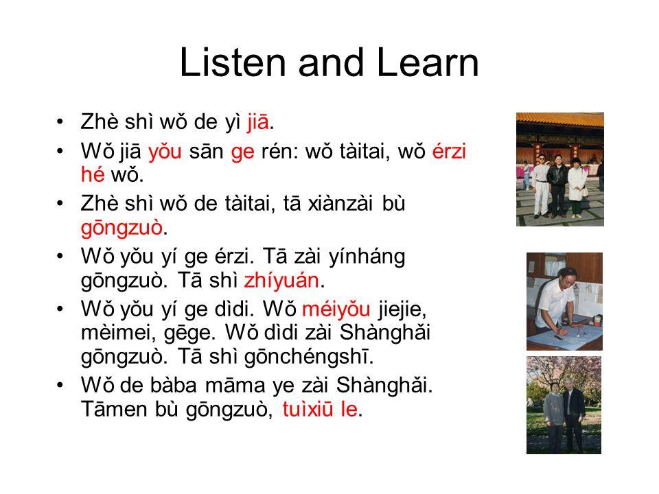 Listen and Learn Zhè shì wǒ de yì jiā. Wǒ jiā yǒu sān ge rén: wǒ tàitai, wǒ érzi hé wǒ.