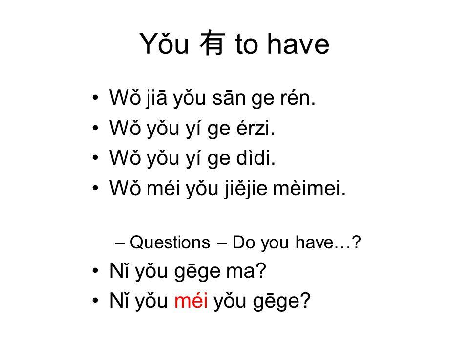 Yǒu to have Wǒ jiā yǒu sān ge rén. Wǒ yǒu yí ge érzi.