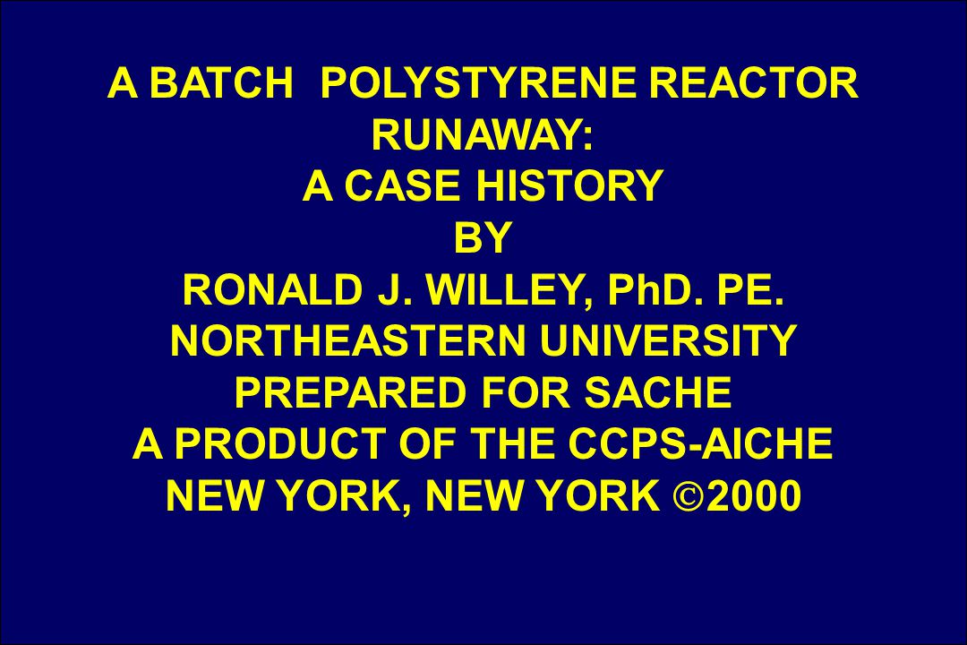 1 A BATCH POLYSTYRENE REACTOR RUNAWAY: A CASE HISTORY BY RONALD J. WILLEY, PhD. PE. NORTHEASTERN UNIVERSITY PREPARED FOR SACHE A PRODUCT OF THE CCPS-A