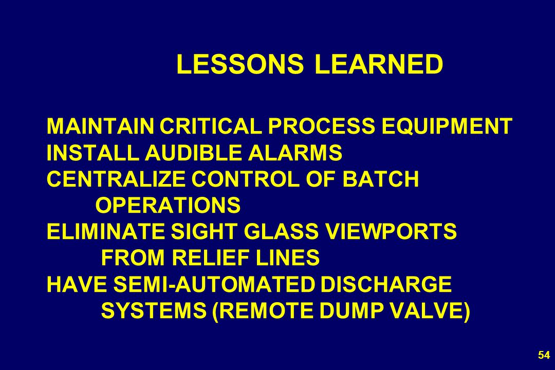 54 LESSONS LEARNED MAINTAIN CRITICAL PROCESS EQUIPMENT INSTALL AUDIBLE ALARMS CENTRALIZE CONTROL OF BATCH OPERATIONS ELIMINATE SIGHT GLASS VIEWPORTS F