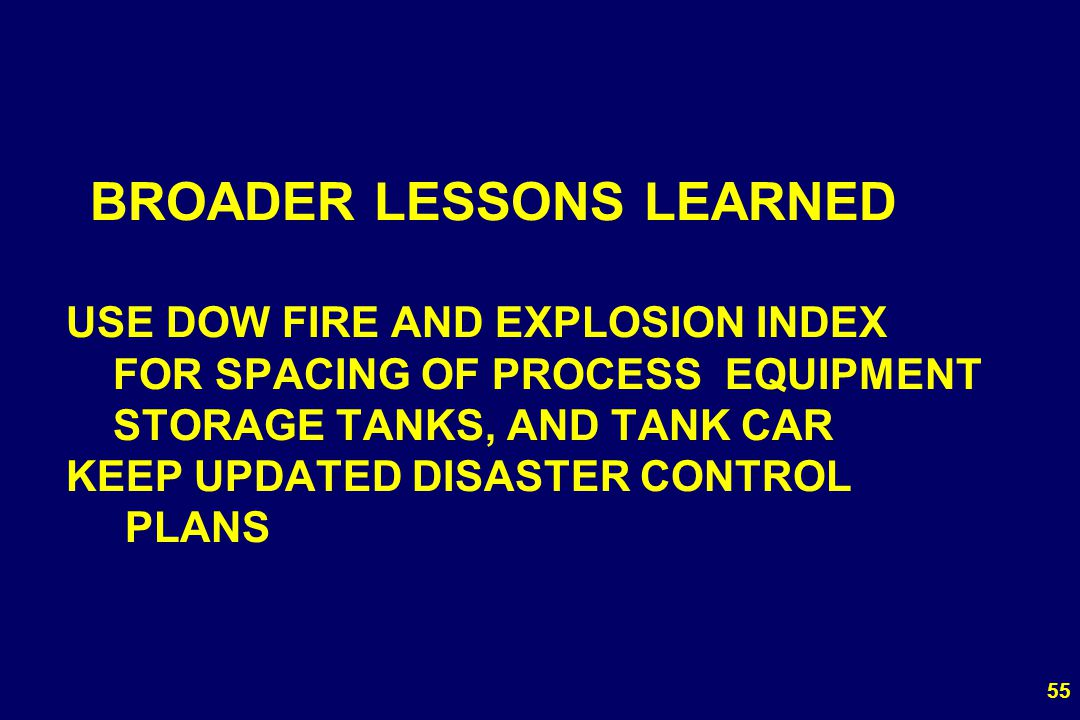 55 BROADER LESSONS LEARNED USE DOW FIRE AND EXPLOSION INDEX FOR SPACING OF PROCESS EQUIPMENT STORAGE TANKS, AND TANK CAR KEEP UPDATED DISASTER CONTROL