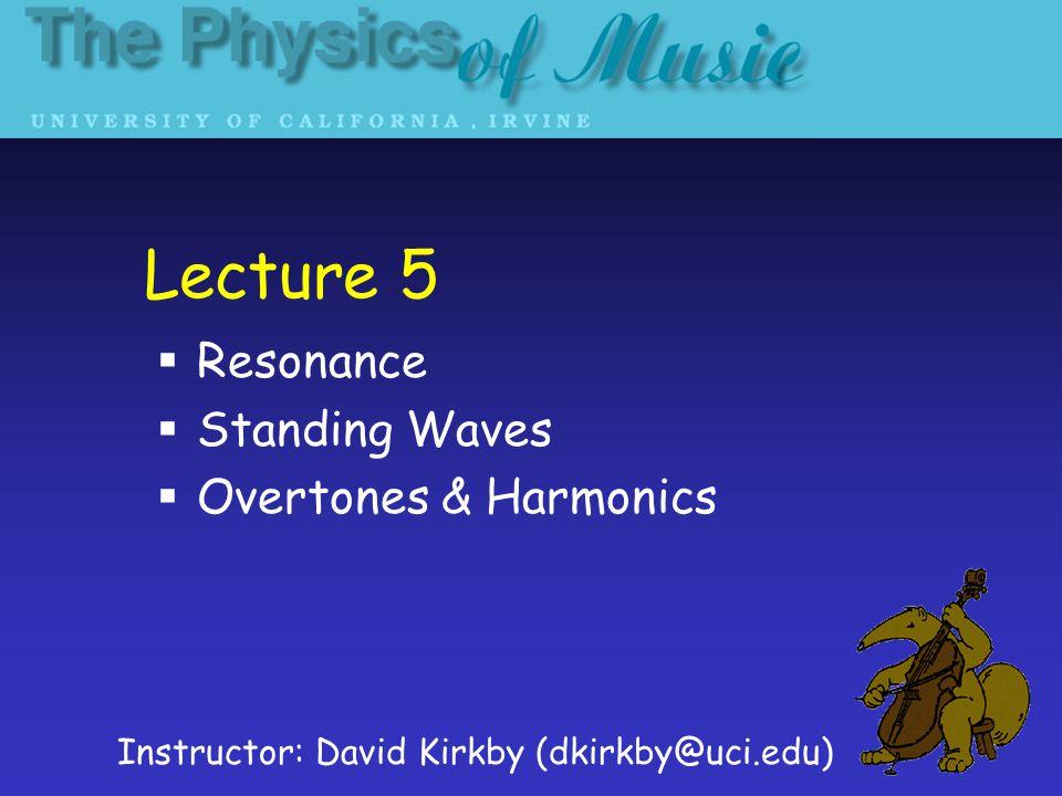 Lecture 5 Resonance Standing Waves Overtones & Harmonics Instructor: David Kirkby (dkirkby@uci.edu)