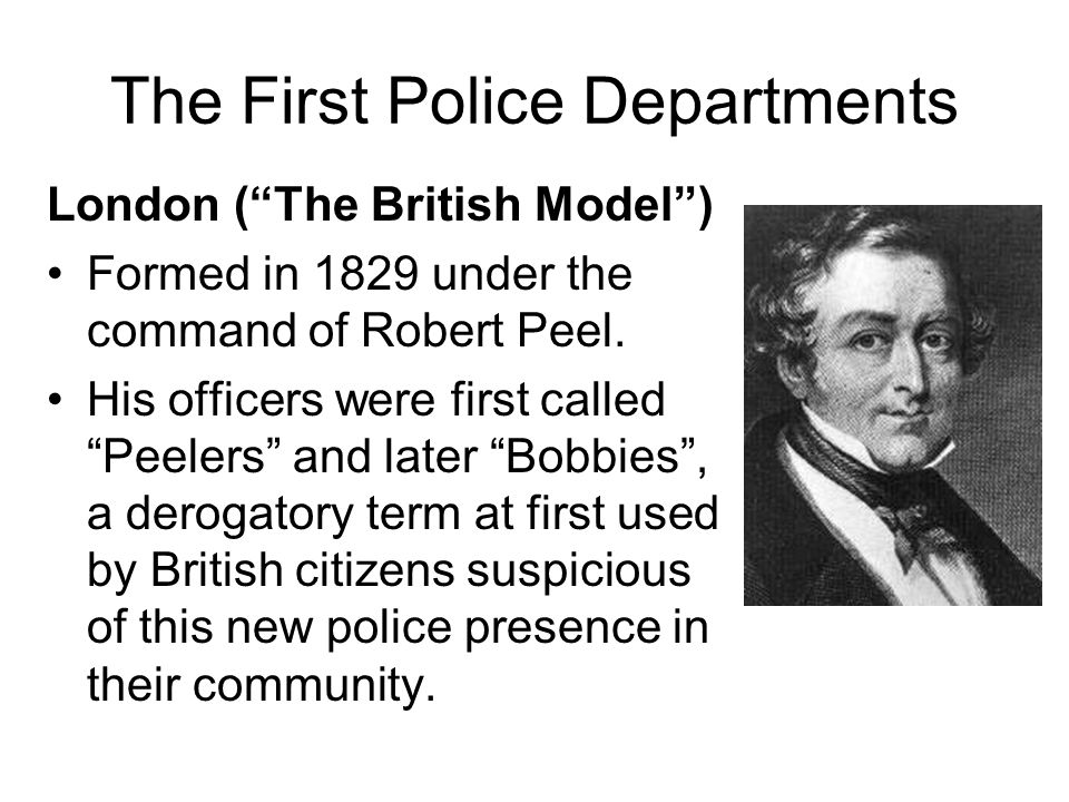 The First Police Departments London (The British Model) Formed in 1829 under the command of Robert Peel. His officers were first called Peelers and la