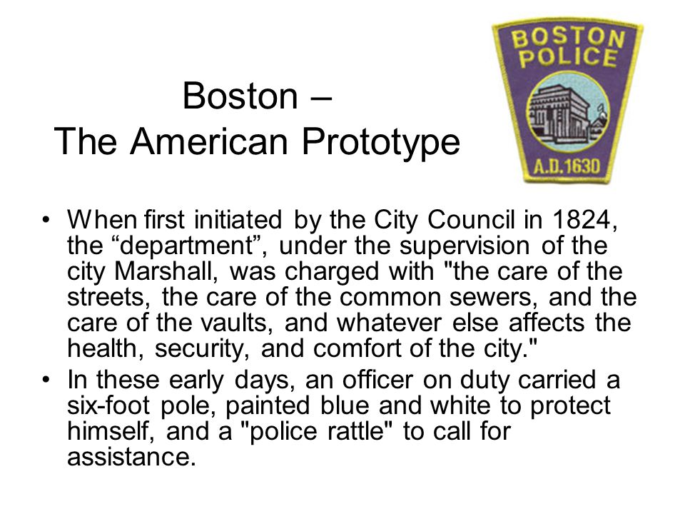 Boston – The American Prototype When first initiated by the City Council in 1824, the department, under the supervision of the city Marshall, was char