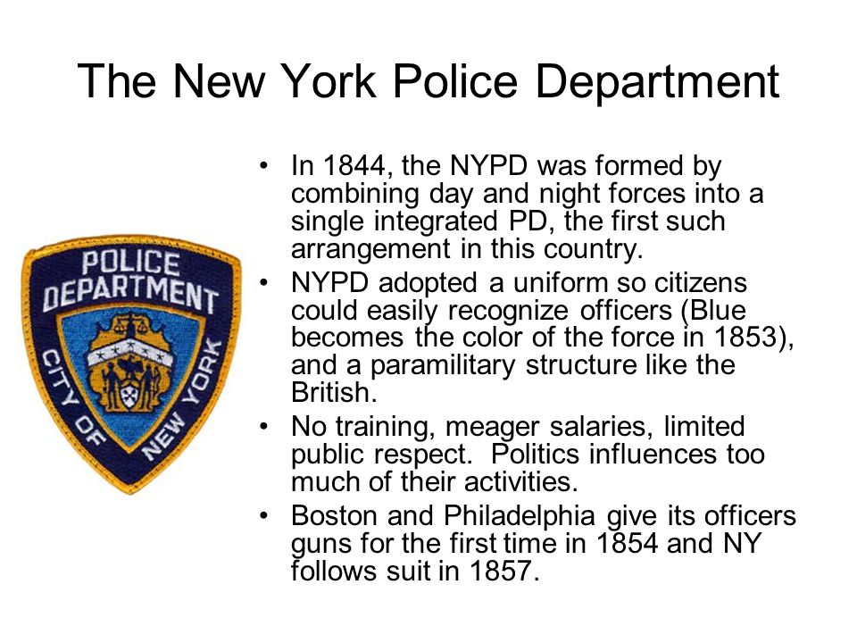 The New York Police Department In 1844, the NYPD was formed by combining day and night forces into a single integrated PD, the first such arrangement