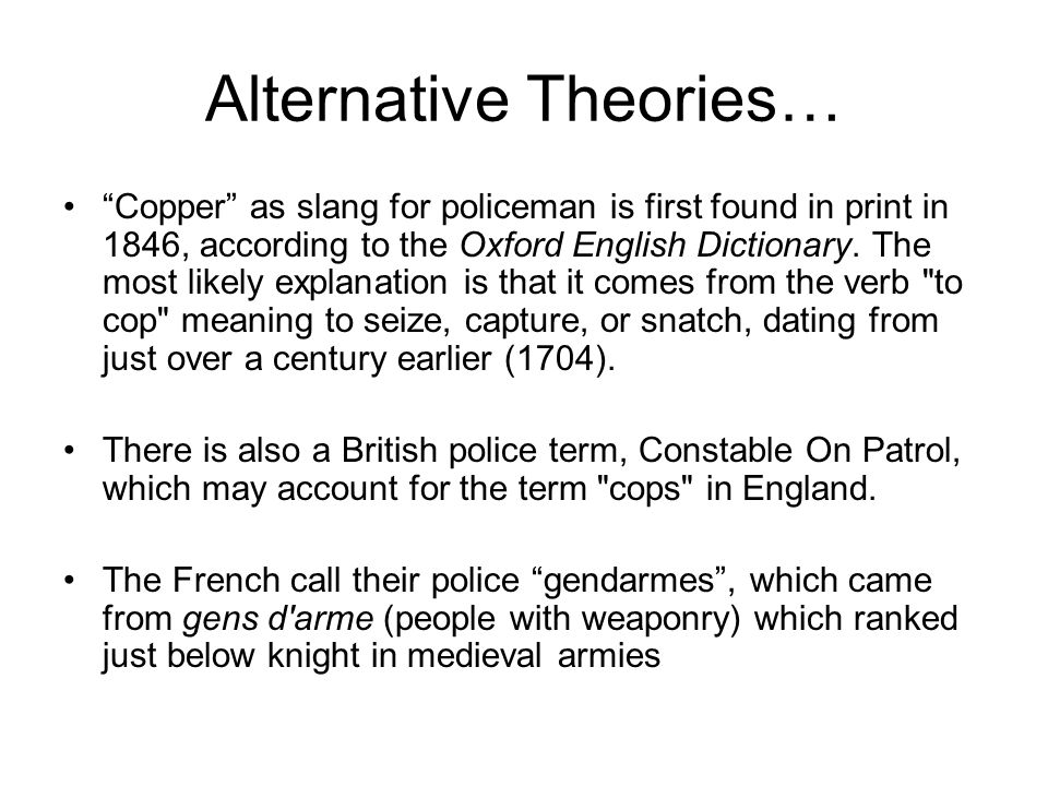 Alternative Theories… Copper as slang for policeman is first found in print in 1846, according to the Oxford English Dictionary. The most likely expla