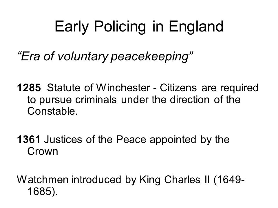 Early Policing in England Era of voluntary peacekeeping 1285 Statute of Winchester - Citizens are required to pursue criminals under the direction of