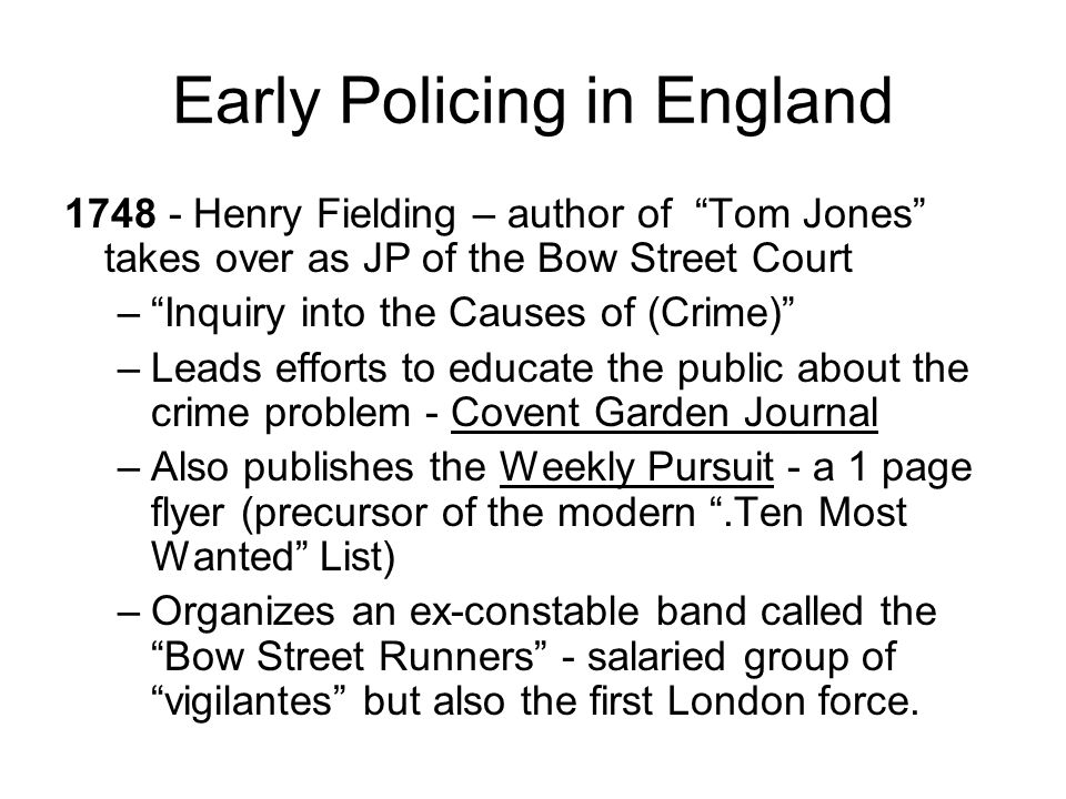 Early Policing in England 1748 - Henry Fielding – author of Tom Jones takes over as JP of the Bow Street Court –Inquiry into the Causes of (Crime) –Le