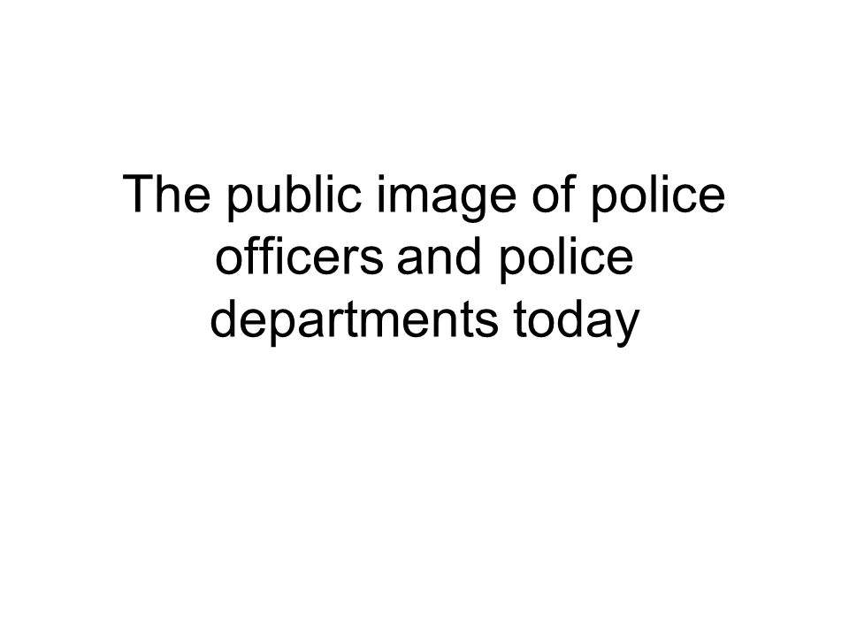 The public image of police officers and police departments today