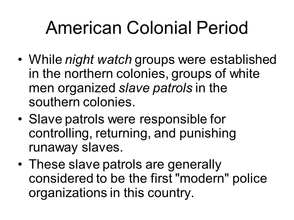American Colonial Period While night watch groups were established in the northern colonies, groups of white men organized slave patrols in the southe