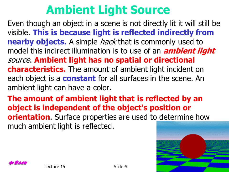 Lecture 15Slide 46.837 Fall 2001 Ambient Light Source Even though an object in a scene is not directly lit it will still be visible.