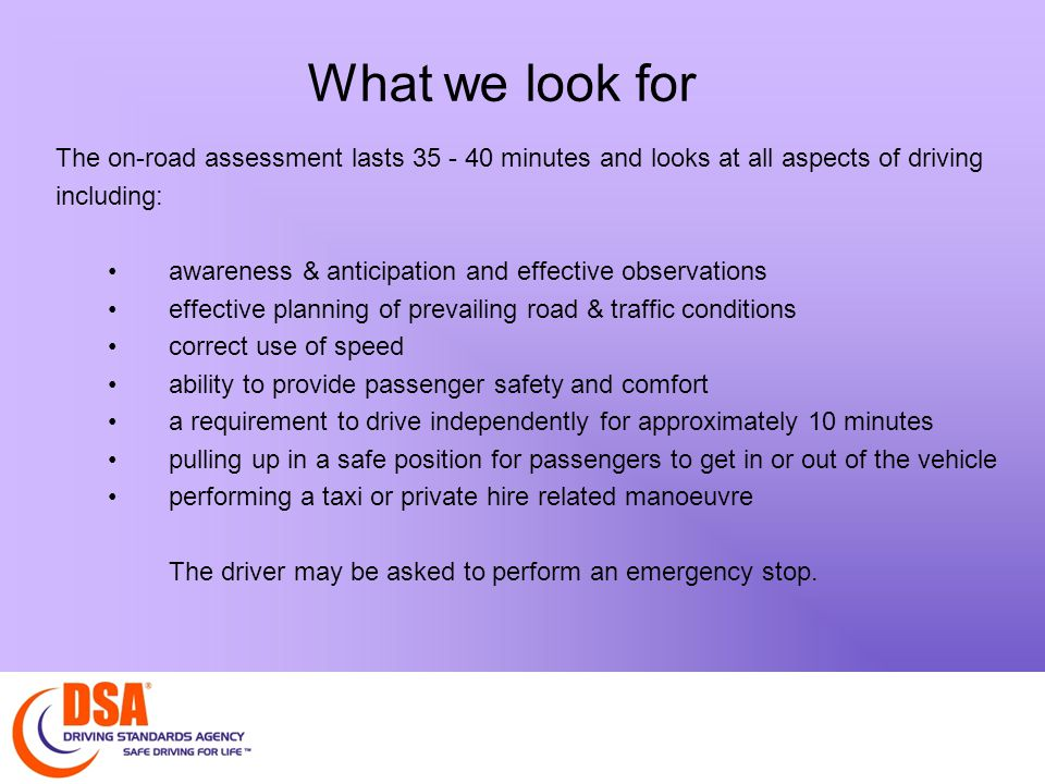 What we look for At the end of the assessment the driver will be asked a few questions from the Highway Code including identification of road signs and questions relating to taxi driving in general.