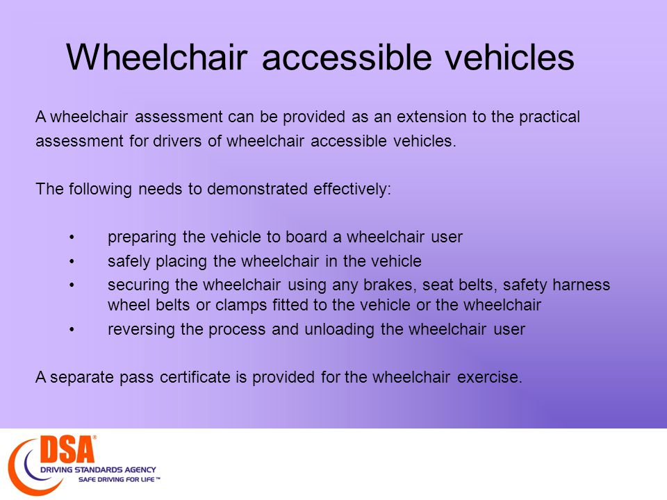 Wheelchair accessible vehicles A wheelchair assessment can be provided as an extension to the practical assessment for drivers of wheelchair accessible vehicles.