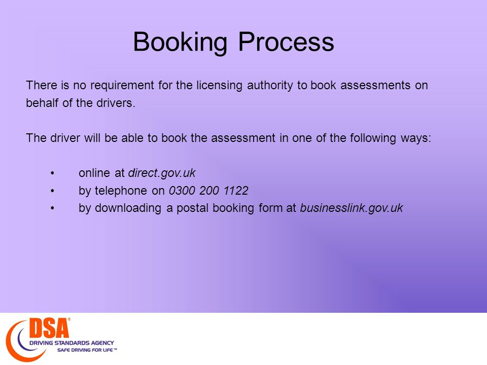 Booking Process There is no requirement for the licensing authority to book assessments on behalf of the drivers.