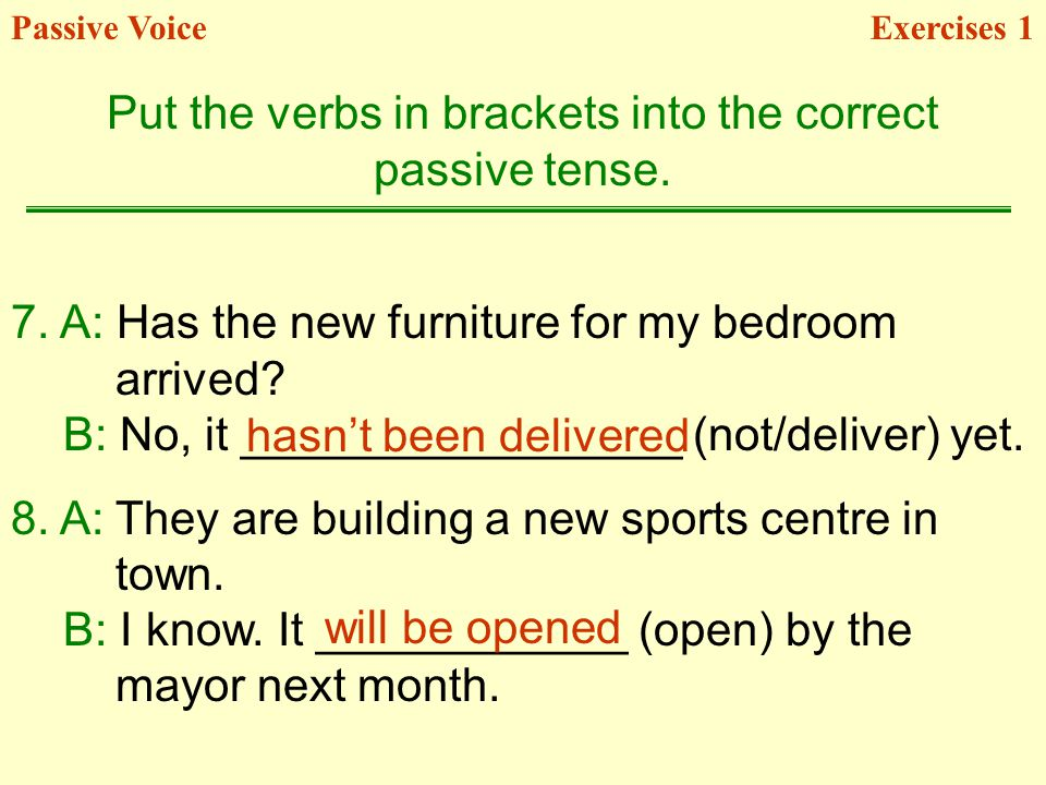 7. A: Has the new furniture for my bedroom arrived? B: No, it _________________ (not/deliver) yet. 8. A: They are building a new sports centre in town