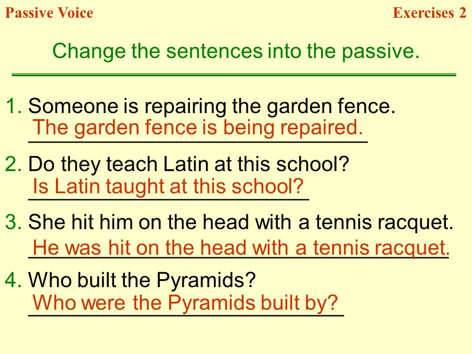 1. Someone is repairing the garden fence. _____________________________ 2. Do they teach Latin at this school? ________________________ 3. She hit him