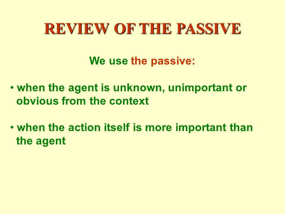 REVIEW OF THE PASSIVE We use the passive: when the agent is unknown, unimportant or obvious from the context when the action itself is more important