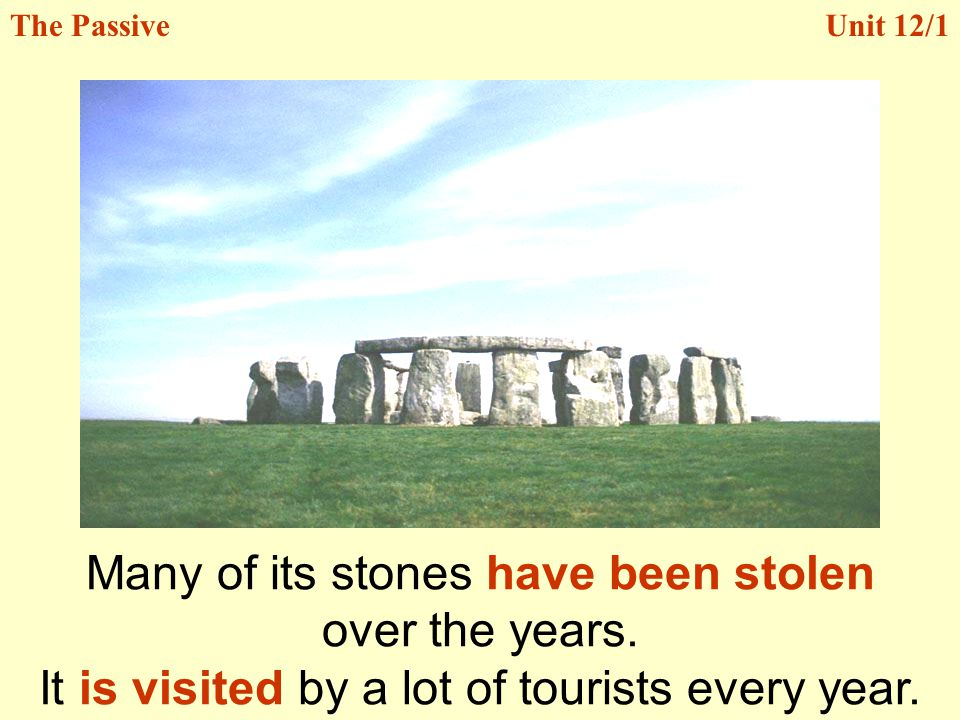 Unit 12/1 Many of its stones have been stolen over the years. It is visited by a lot of tourists every year. The Passive