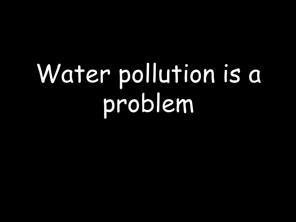 Water pollution is a problem