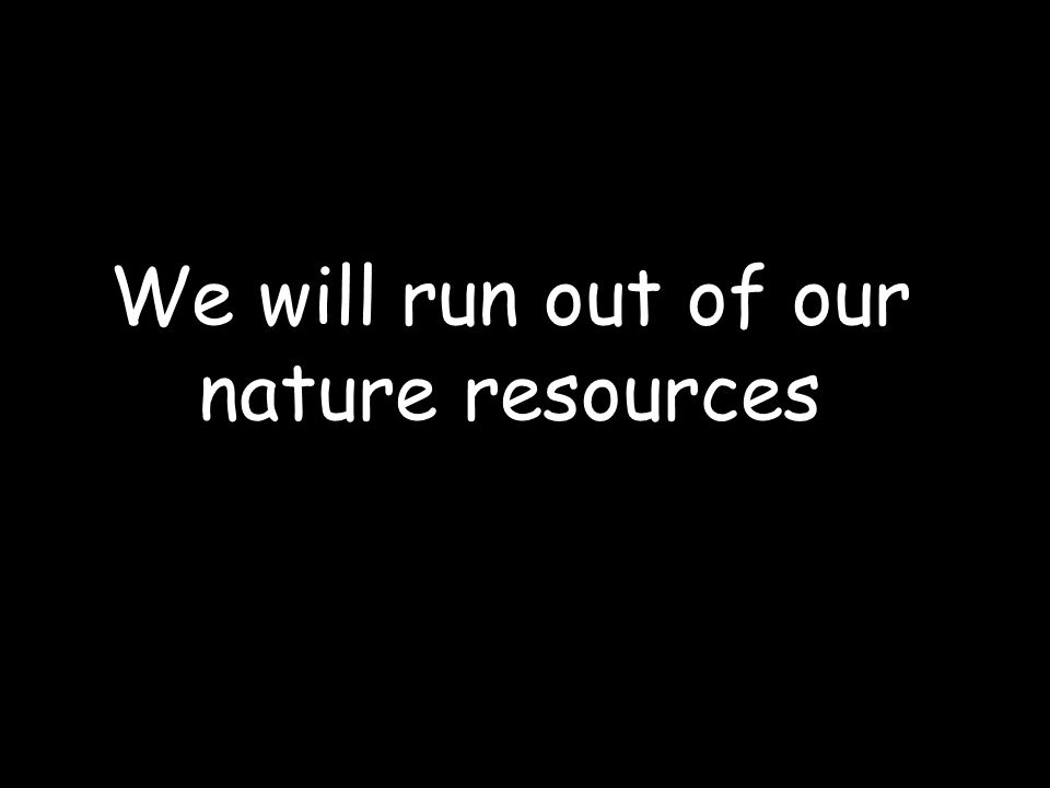 We will run out of our nature resources